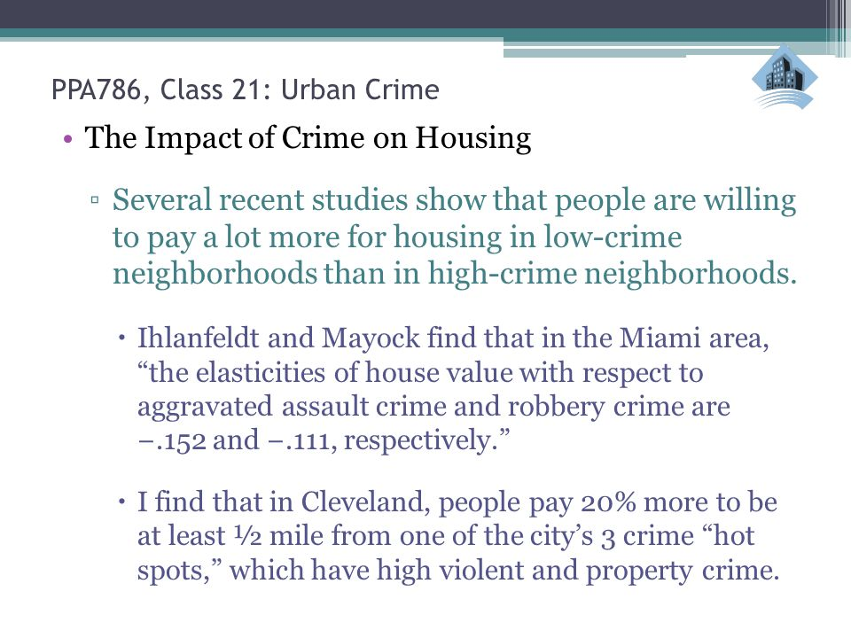 PPA786, Class 21: Urban Crime The Impact of Crime on Housing ▫Several recent studies show that people are willing to pay a lot more for housing in low