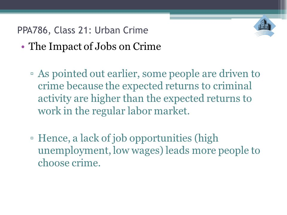 PPA786, Class 21: Urban Crime The Impact of Jobs on Crime ▫As pointed out earlier, some people are driven to crime because the expected returns to criminal activity are higher than the expected returns to work in the regular labor market.