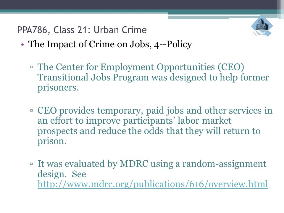 PPA786, Class 21: Urban Crime The Impact of Crime on Jobs, 4--Policy ▫The Center for Employment Opportunities (CEO) Transitional Jobs Program was designed to help former prisoners.