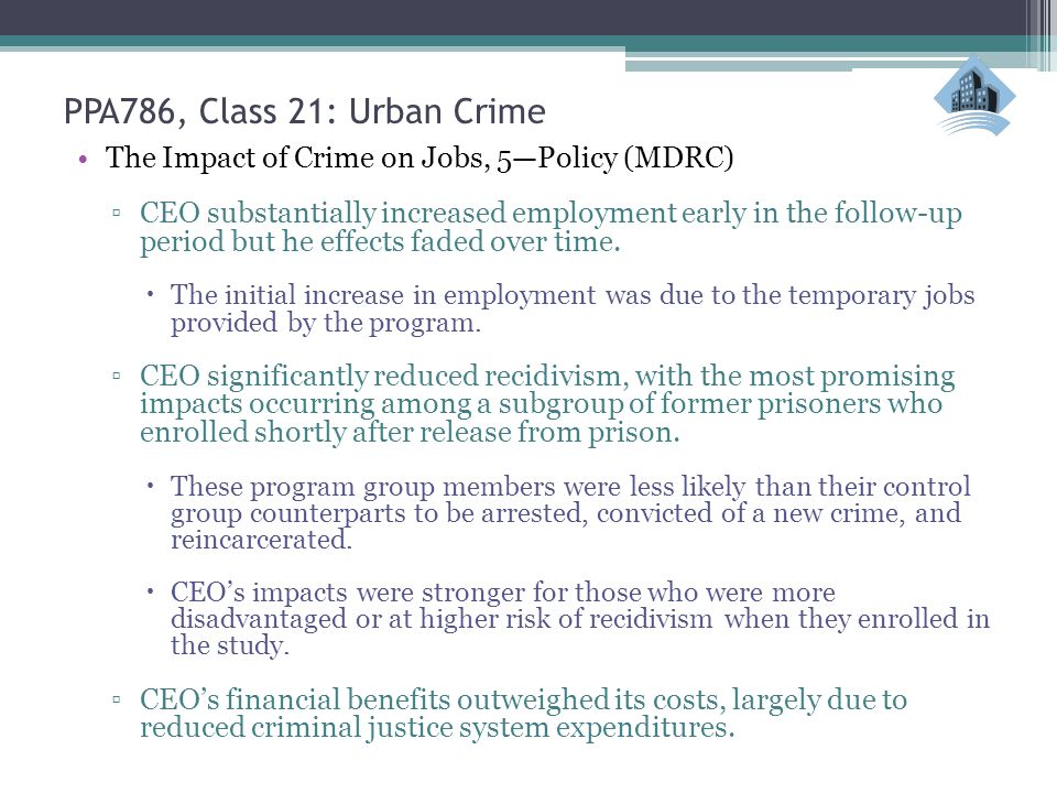 PPA786, Class 21: Urban Crime The Impact of Crime on Jobs, 5—Policy (MDRC) ▫CEO substantially increased employment early in the follow-up period but he effects faded over time.