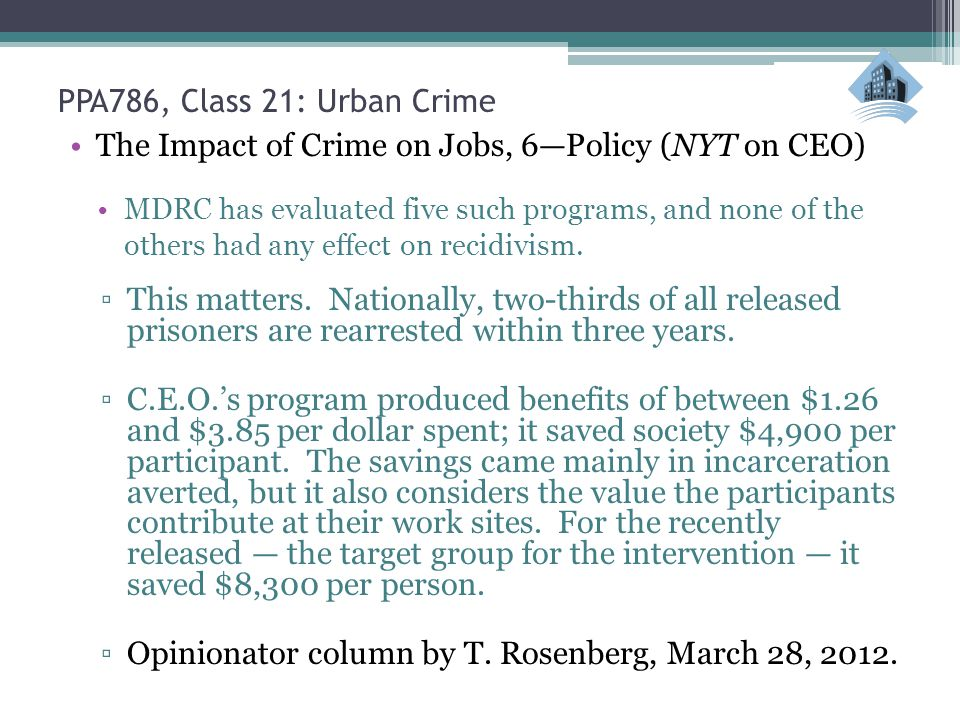 PPA786, Class 21: Urban Crime The Impact of Crime on Jobs, 6—Policy (NYT on CEO) MDRC has evaluated five such programs, and none of the others had any effect on recidivism.