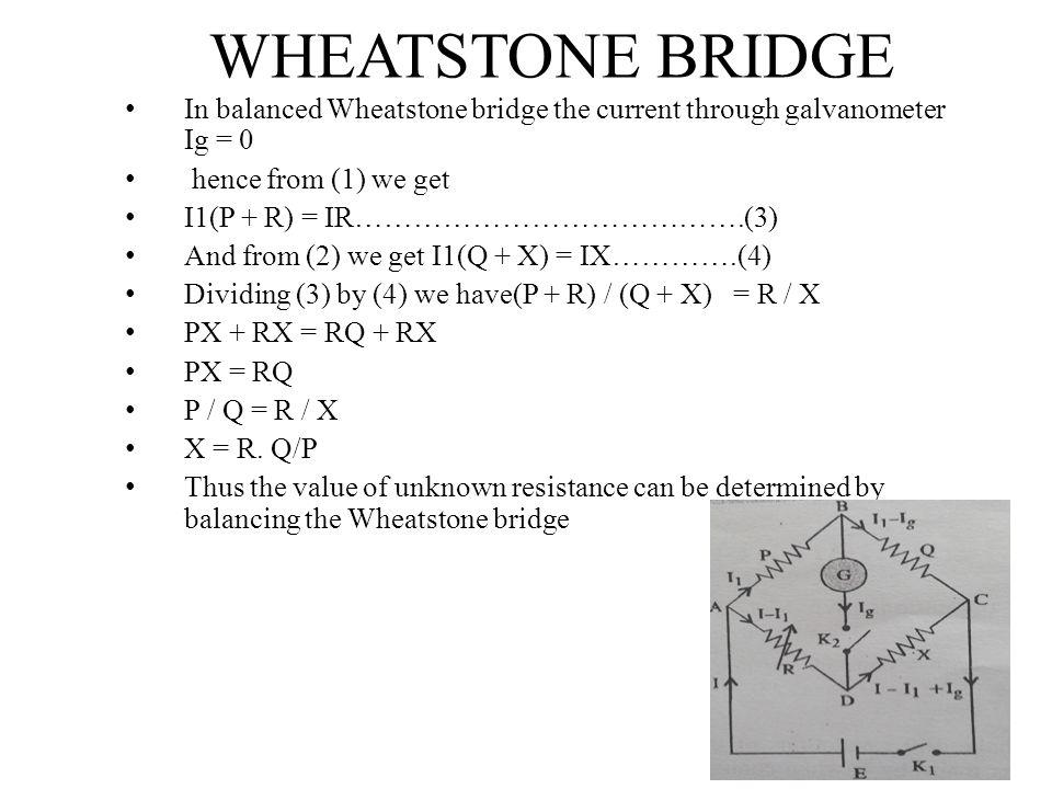 WHEATSTONE BRIDGE In balanced Wheatstone bridge the current through galvanometer Ig = 0 hence from (1) we get I1(P + R) = IR………………………………….(3) And from (2) we get I1(Q + X) = IX………….(4) Dividing (3) by (4) we have(P + R) / (Q + X) = R / X PX + RX = RQ + RX PX = RQ P / Q = R / X X = R.