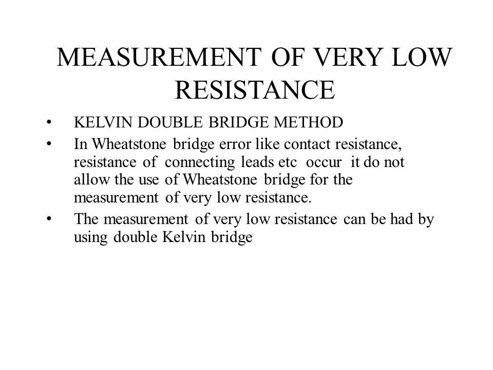 MEASUREMENT OF VERY LOW RESISTANCE KELVIN DOUBLE BRIDGE METHOD In Wheatstone bridge error like contact resistance, resistance of connecting leads etc occur it do not allow the use of Wheatstone bridge for the measurement of very low resistance.