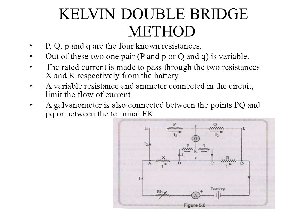 KELVIN DOUBLE BRIDGE METHOD P, Q, p and q are the four known resistances. Out of these two one pair (P and p or Q and q) is variable. The rated curren