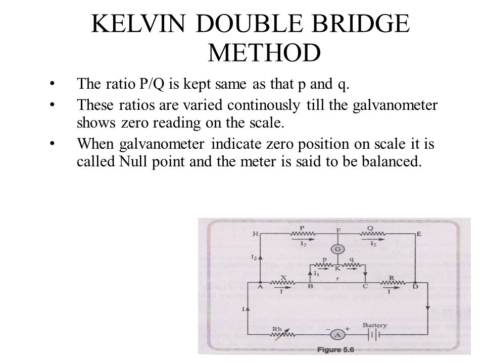 KELVIN DOUBLE BRIDGE METHOD The ratio P/Q is kept same as that p and q. These ratios are varied continously till the galvanometer shows zero reading o