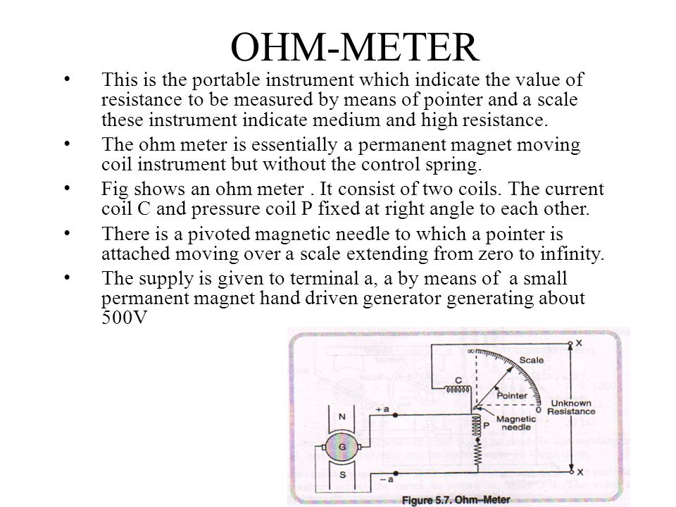 OHM-METER This is the portable instrument which indicate the value of resistance to be measured by means of pointer and a scale these instrument indic