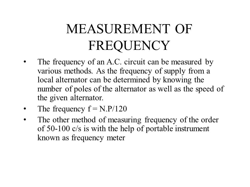 MEASUREMENT OF FREQUENCY The frequency of an A.C. circuit can be measured by various methods. As the frequency of supply from a local alternator can b