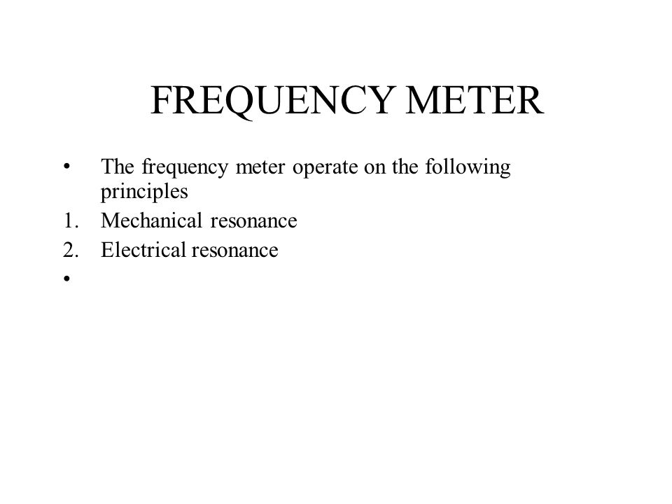 FREQUENCY METER The frequency meter operate on the following principles 1.Mechanical resonance 2.Electrical resonance