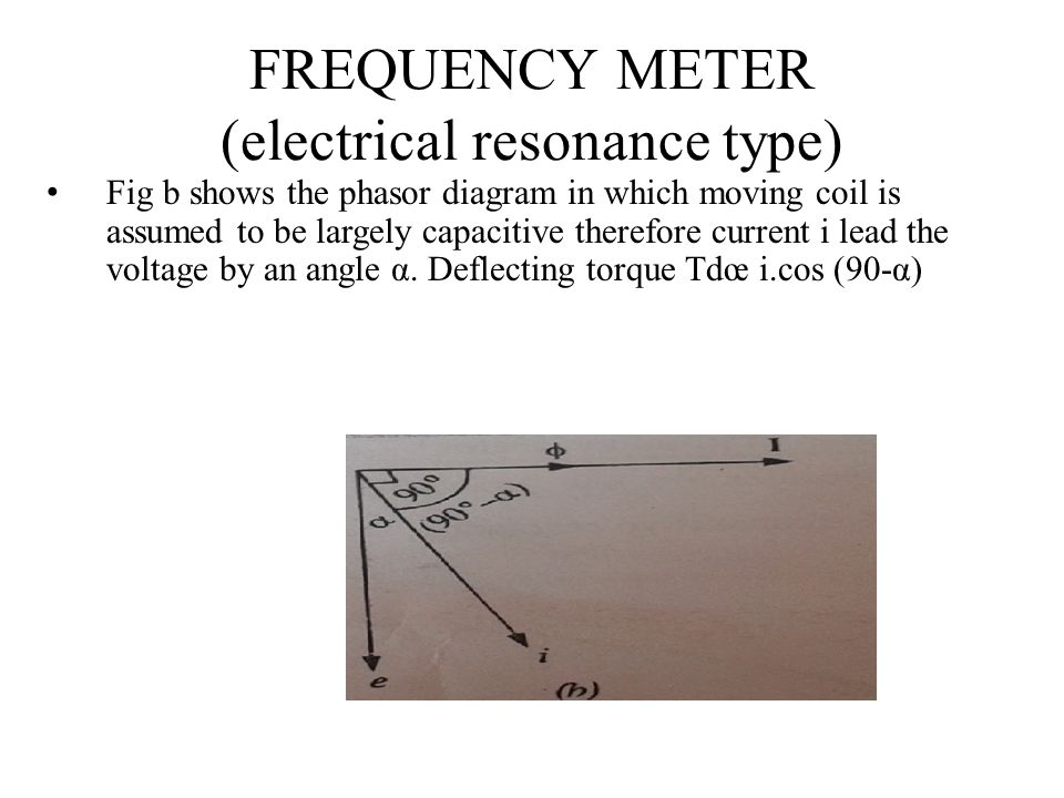 FREQUENCY METER (electrical resonance type) Fig b shows the phasor diagram in which moving coil is assumed to be largely capacitive therefore current