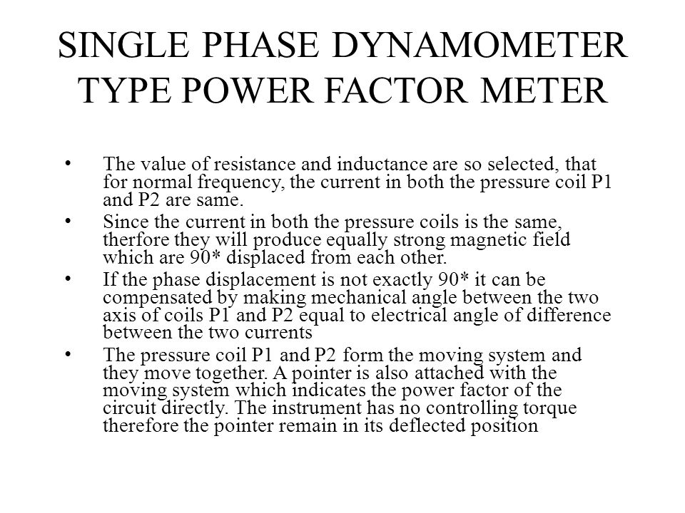 SINGLE PHASE DYNAMOMETER TYPE POWER FACTOR METER The value of resistance and inductance are so selected, that for normal frequency, the current in bot