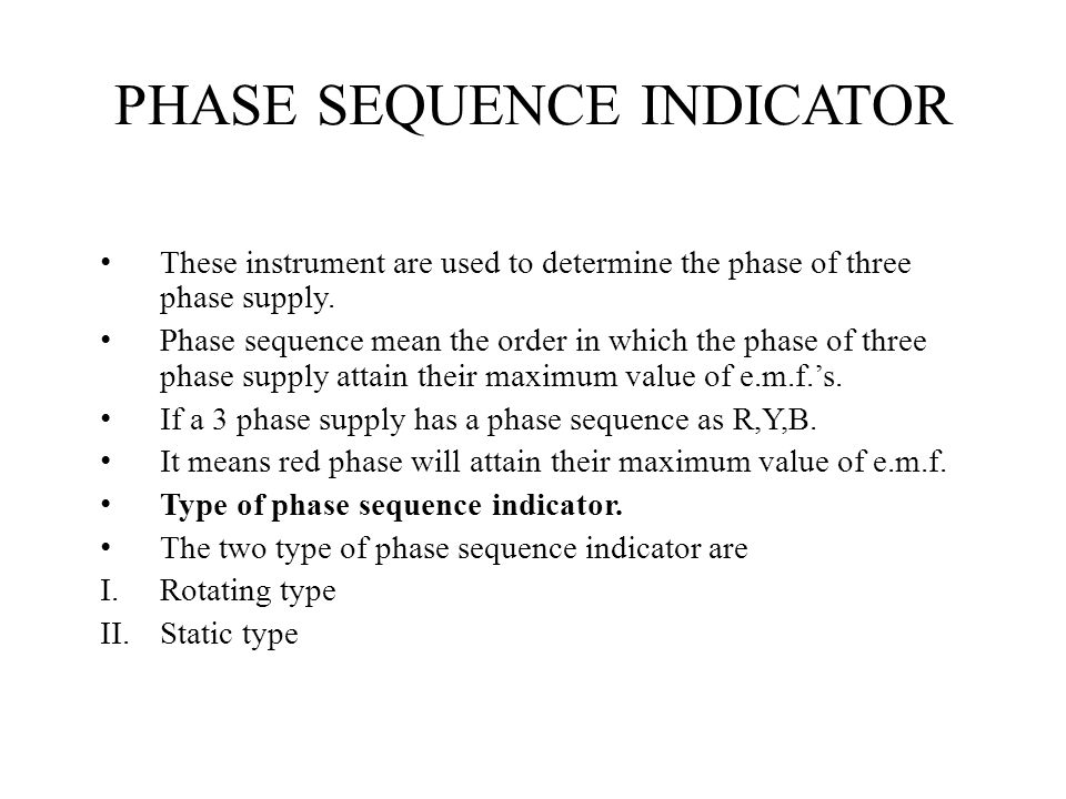 PHASE SEQUENCE INDICATOR These instrument are used to determine the phase of three phase supply. Phase sequence mean the order in which the phase of t