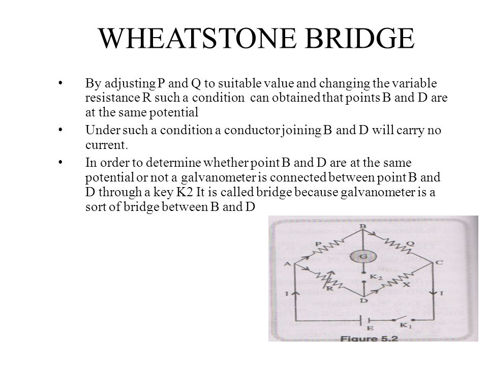 WHEATSTONE BRIDGE By adjusting P and Q to suitable value and changing the variable resistance R such a condition can obtained that points B and D are