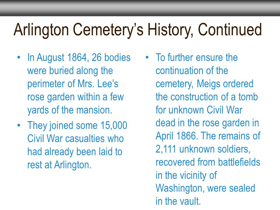 Arlington Cemetery's History, Continued To further ensure the continuation of the cemetery, Meigs ordered the construction of a tomb for unknown Civil War dead in the rose garden in April 1866.