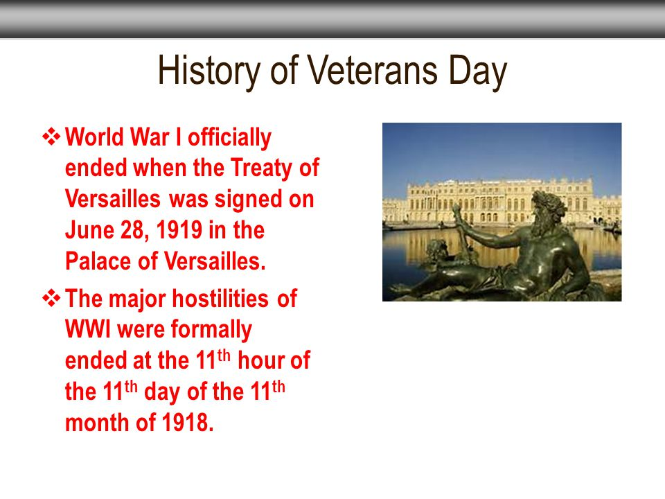 History of Veterans Day  World War I officially ended when the Treaty of Versailles was signed on June 28, 1919 in the Palace of Versailles.