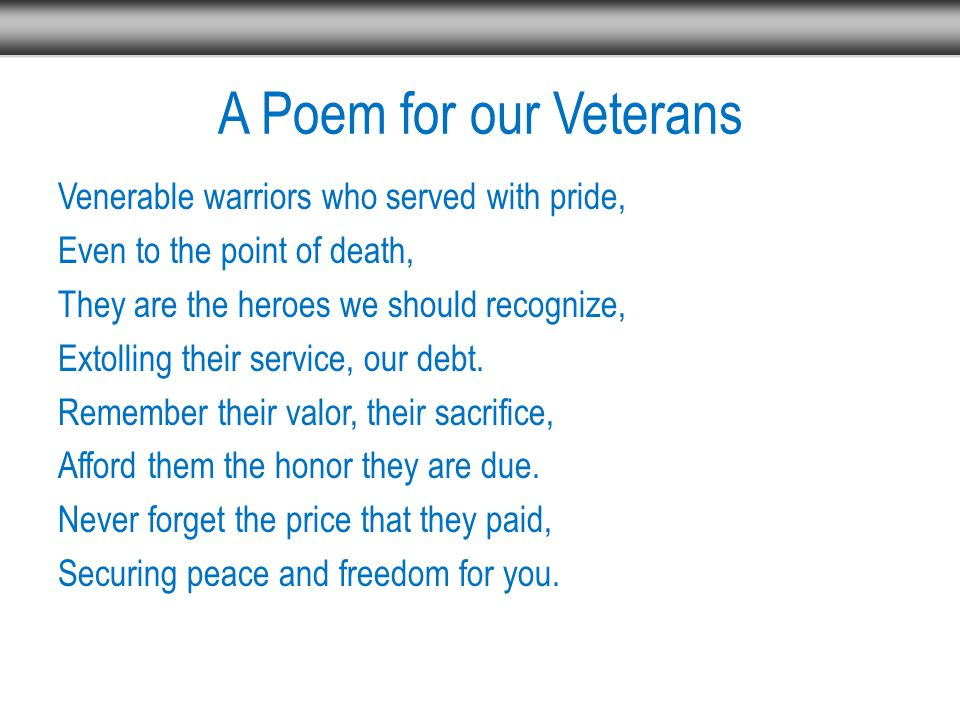 A Poem for our Veterans Venerable warriors who served with pride, Even to the point of death, They are the heroes we should recognize, Extolling their service, our debt.