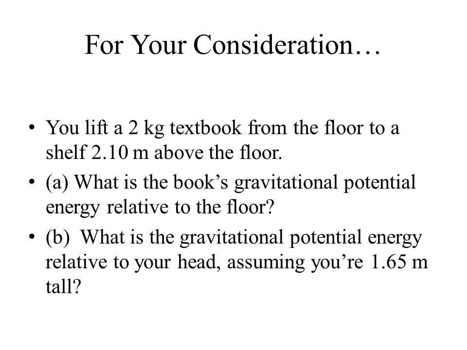 For Your Consideration… You lift a 2 kg textbook from the floor to a shelf 2.10 m above the floor. (a) What is the book's gravitational potential ener