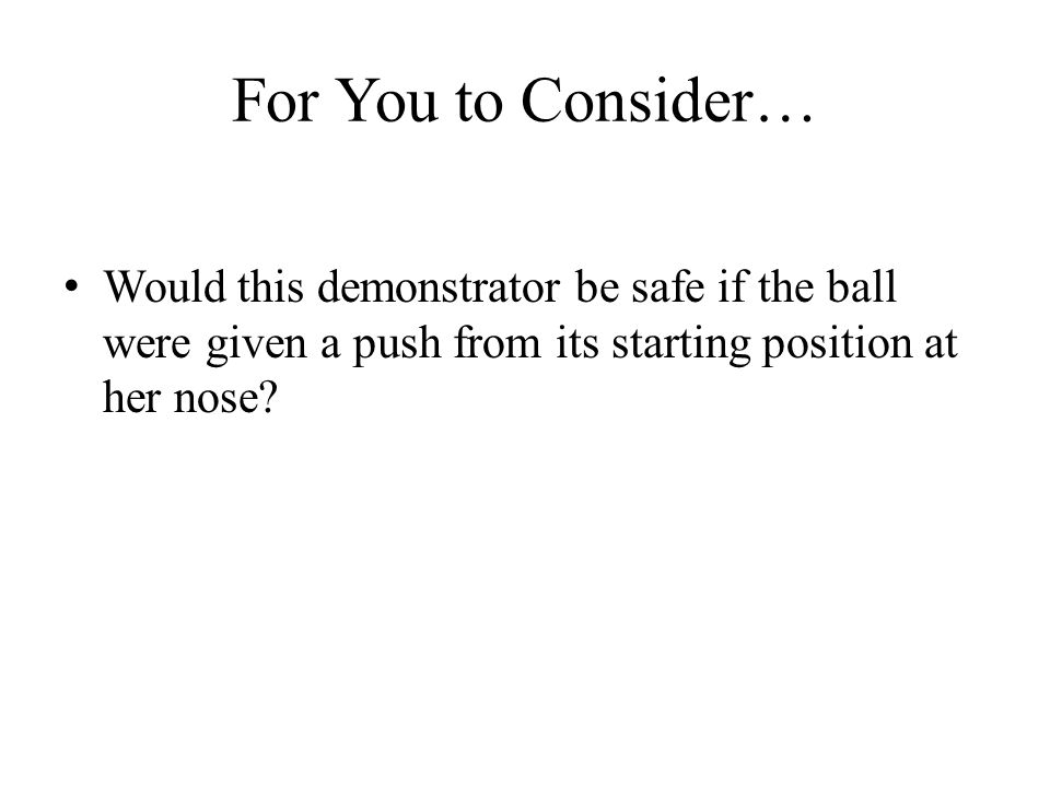 For You to Consider… Would this demonstrator be safe if the ball were given a push from its starting position at her nose?