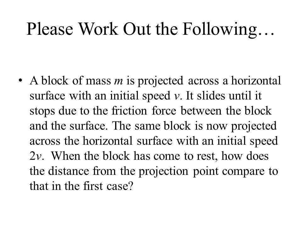 Please Work Out the Following… A block of mass m is projected across a horizontal surface with an initial speed v. It slides until it stops due to the