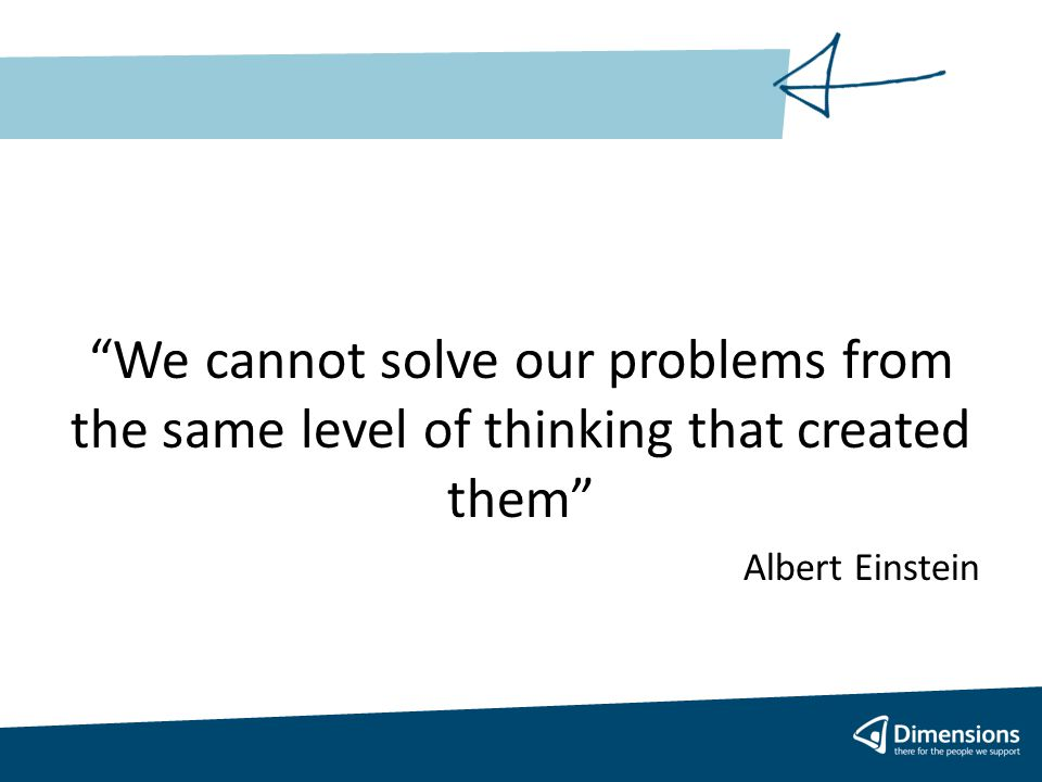 We cannot solve our problems from the same level of thinking that created them Albert Einstein
