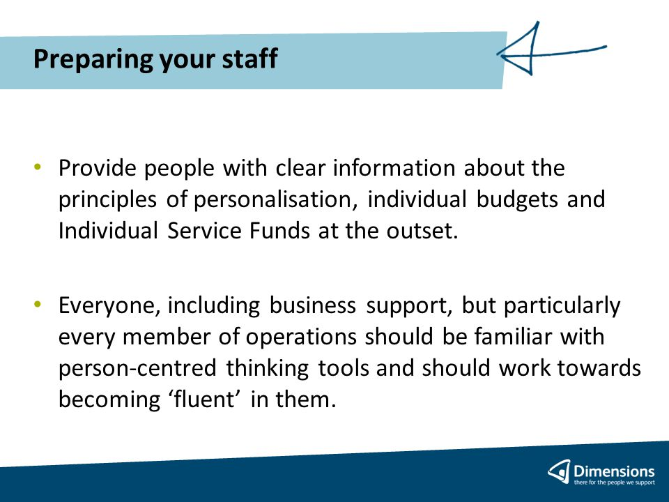 Preparing your staff Provide people with clear information about the principles of personalisation, individual budgets and Individual Service Funds at the outset.