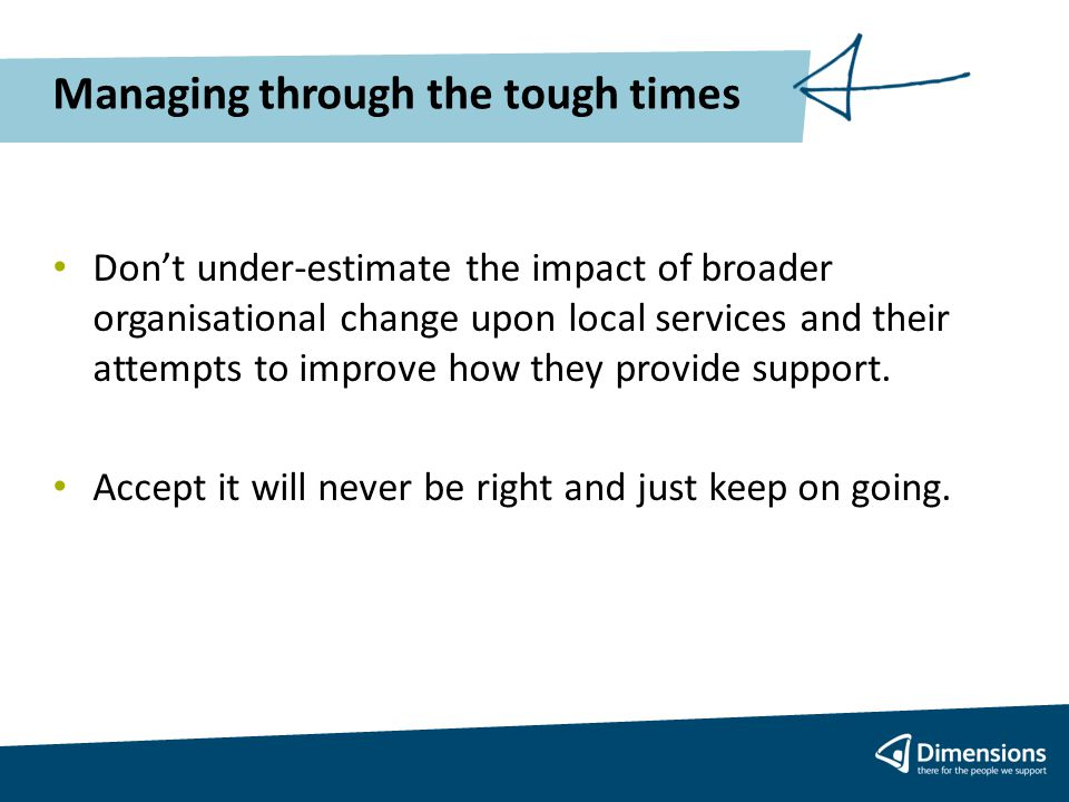 Managing through the tough times Don't under-estimate the impact of broader organisational change upon local services and their attempts to improve how they provide support.