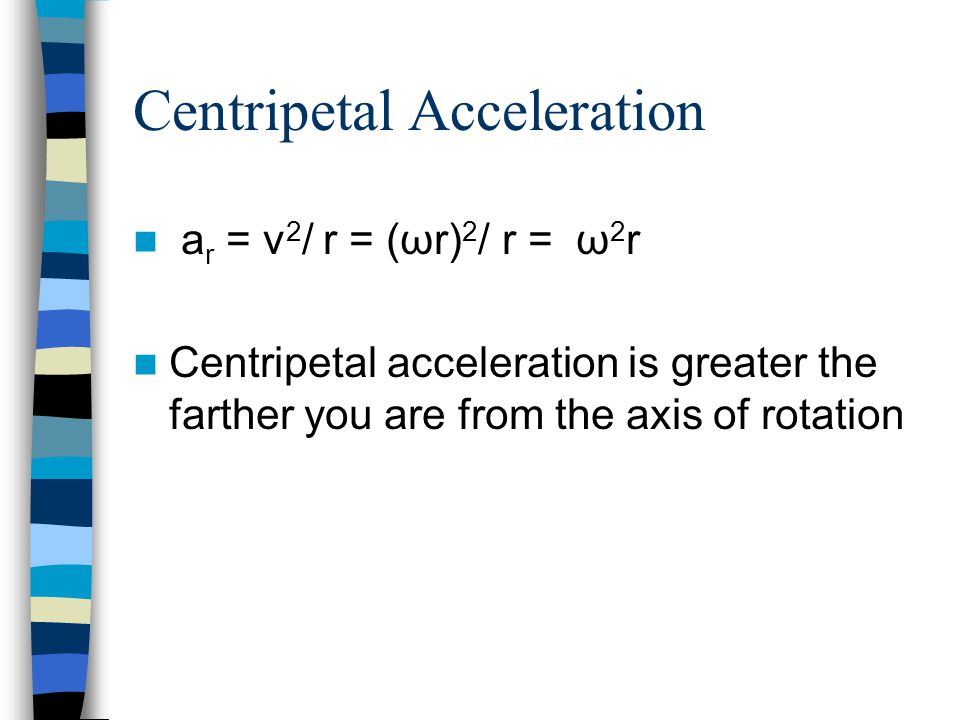 Centripetal Acceleration a r = v 2 / r = (ωr) 2 / r = ω 2 r Centripetal acceleration is greater the farther you are from the axis of rotation