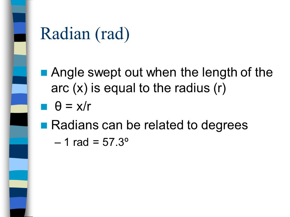 Radian (rad) Angle swept out when the length of the arc (x) is equal to the radius (r) θ = x/r Radians can be related to degrees –1 rad = 57.3º
