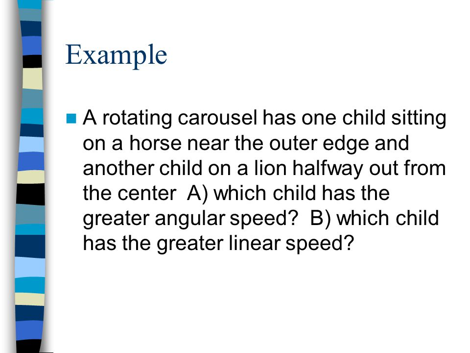Example A rotating carousel has one child sitting on a horse near the outer edge and another child on a lion halfway out from the center A) which chil