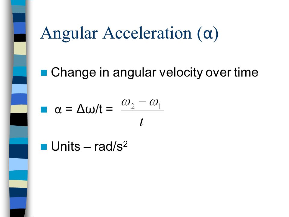 Angular Acceleration ( α ) Change in angular velocity over time α = Δω/t = Units – rad/s 2