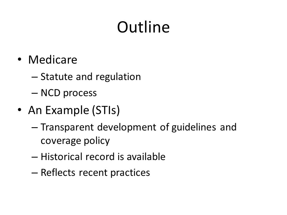 Outline Medicare – Statute and regulation – NCD process An Example (STIs) – Transparent development of guidelines and coverage policy – Historical record is available – Reflects recent practices