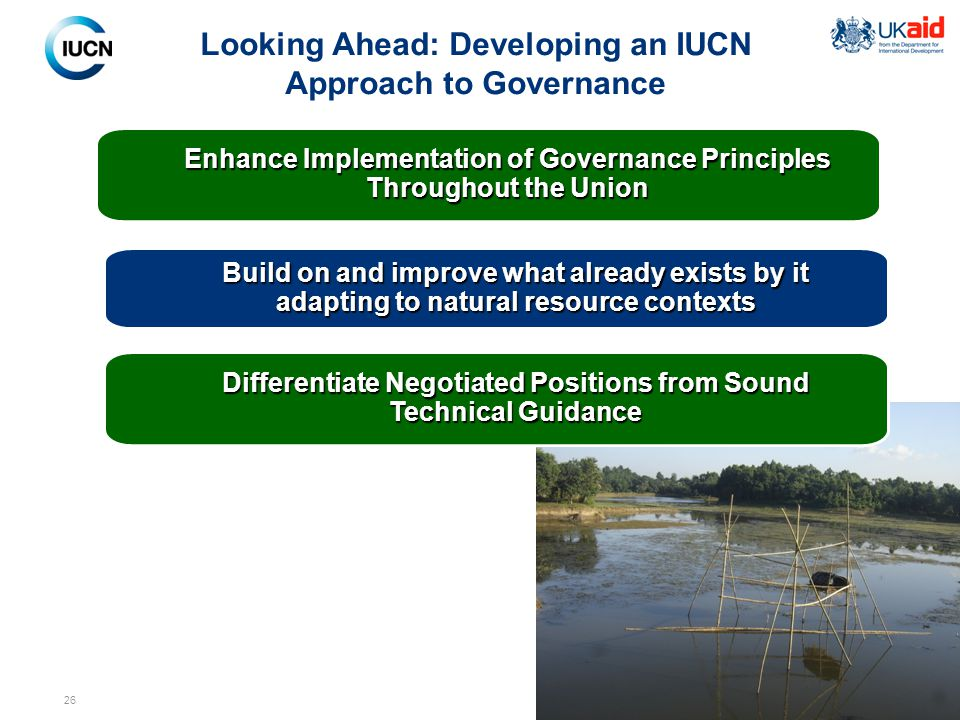 26 Looking Ahead: Developing an IUCN Approach to Governance Build on and improve what already exists by it adapting to natural resource contexts Enhance Implementation of Governance Principles Throughout the Union Differentiate Negotiated Positions from Sound Technical Guidance