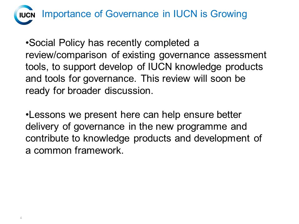 4 Importance of Governance in IUCN is Growing Social Policy has recently completed a review/comparison of existing governance assessment tools, to support develop of IUCN knowledge products and tools for governance.