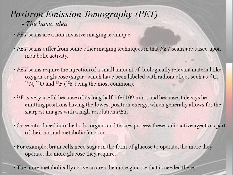 Positron Emission Tomography (PET) - The basic idea PET scans are a non-invasive imaging technique.