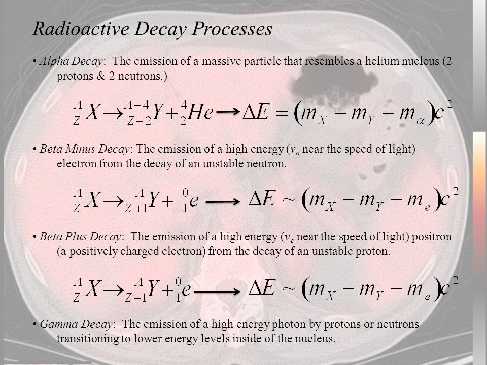 Radioactive Decay Processes Alpha Decay: The emission of a massive particle that resembles a helium nucleus (2 protons & 2 neutrons.) Beta Minus Decay: The emission of a high energy (v e near the speed of light) electron from the decay of an unstable neutron.