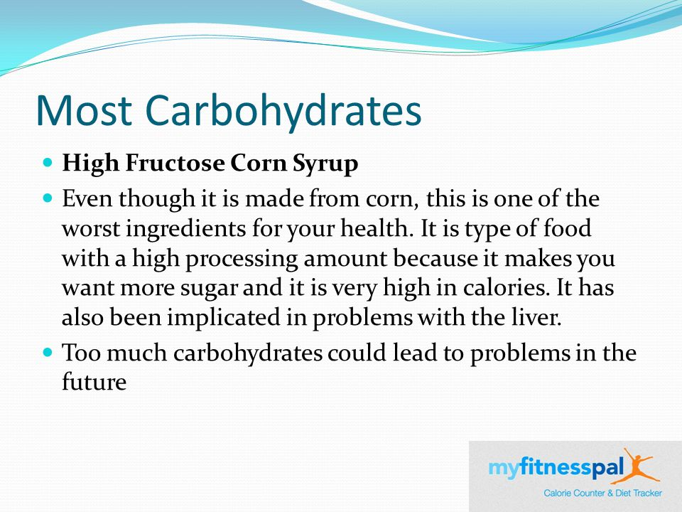 Most Carbohydrates High Fructose Corn Syrup Even though it is made from corn, this is one of the worst ingredients for your health.