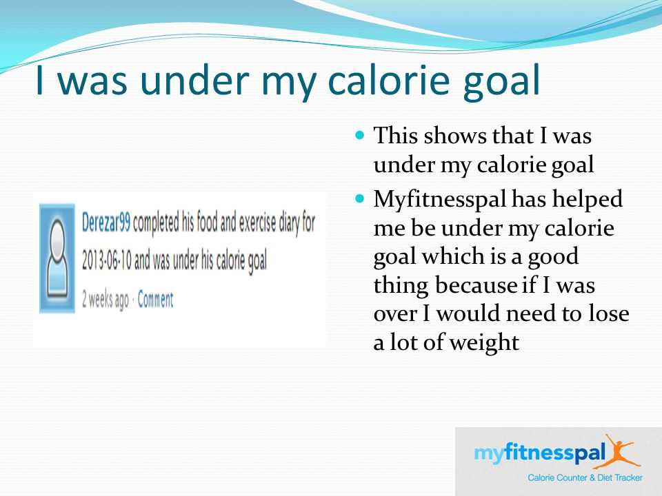 I was under my calorie goal This shows that I was under my calorie goal Myfitnesspal has helped me be under my calorie goal which is a good thing because if I was over I would need to lose a lot of weight