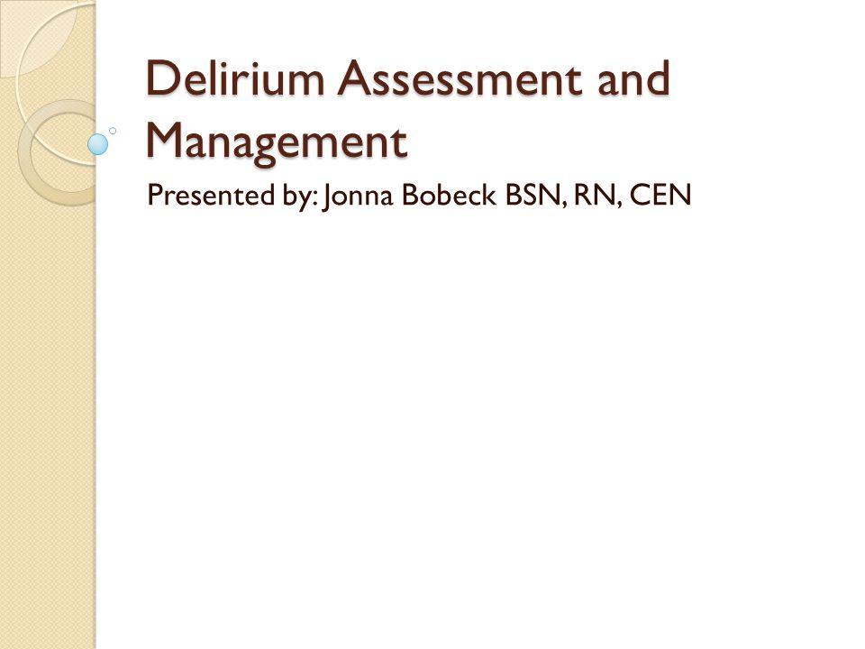 Delirium Assessment and Management Presented by: Jonna Bobeck BSN, RN, CEN