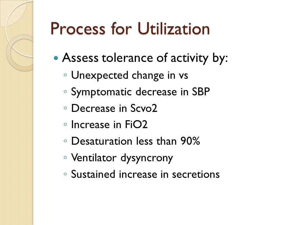 Process for Utilization Assess tolerance of activity by: ◦ Unexpected change in vs ◦ Symptomatic decrease in SBP ◦ Decrease in Scvo2 ◦ Increase in FiO2 ◦ Desaturation less than 90% ◦ Ventilator dysyncrony ◦ Sustained increase in secretions