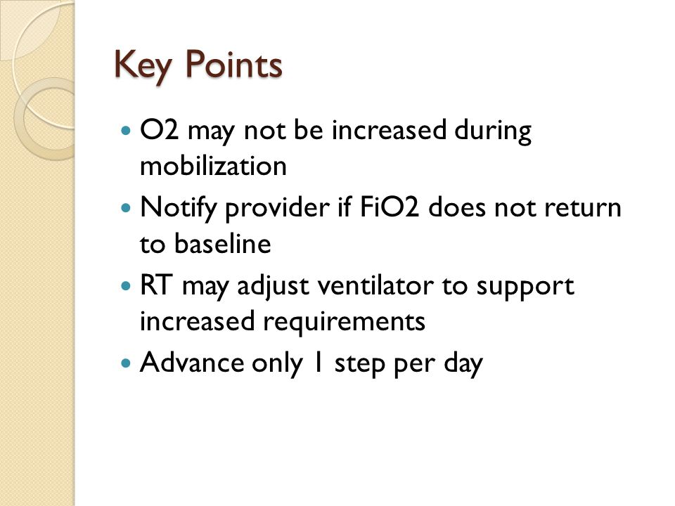 Key Points O2 may not be increased during mobilization Notify provider if FiO2 does not return to baseline RT may adjust ventilator to support increased requirements Advance only 1 step per day