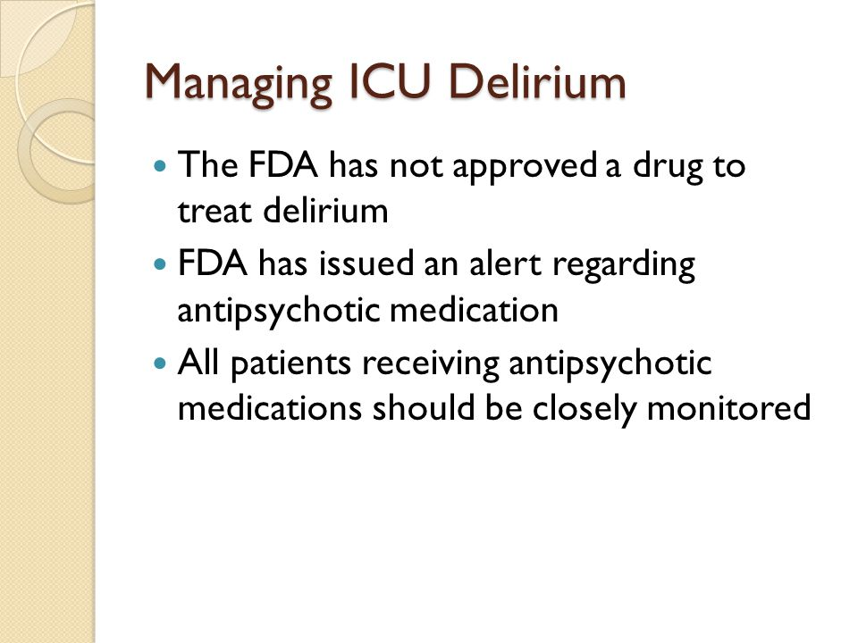 Managing ICU Delirium The FDA has not approved a drug to treat delirium FDA has issued an alert regarding antipsychotic medication All patients receiving antipsychotic medications should be closely monitored