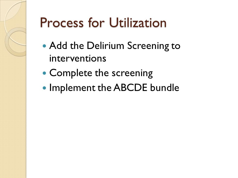 Process for Utilization Add the Delirium Screening to interventions Complete the screening Implement the ABCDE bundle