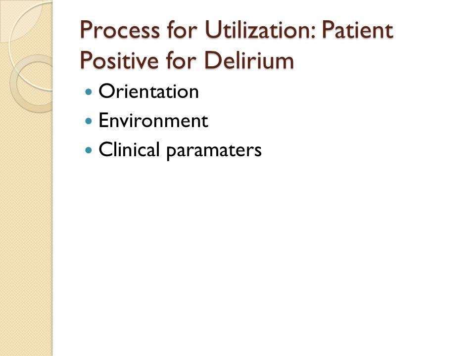 Process for Utilization: Patient Positive for Delirium Orientation Environment Clinical paramaters