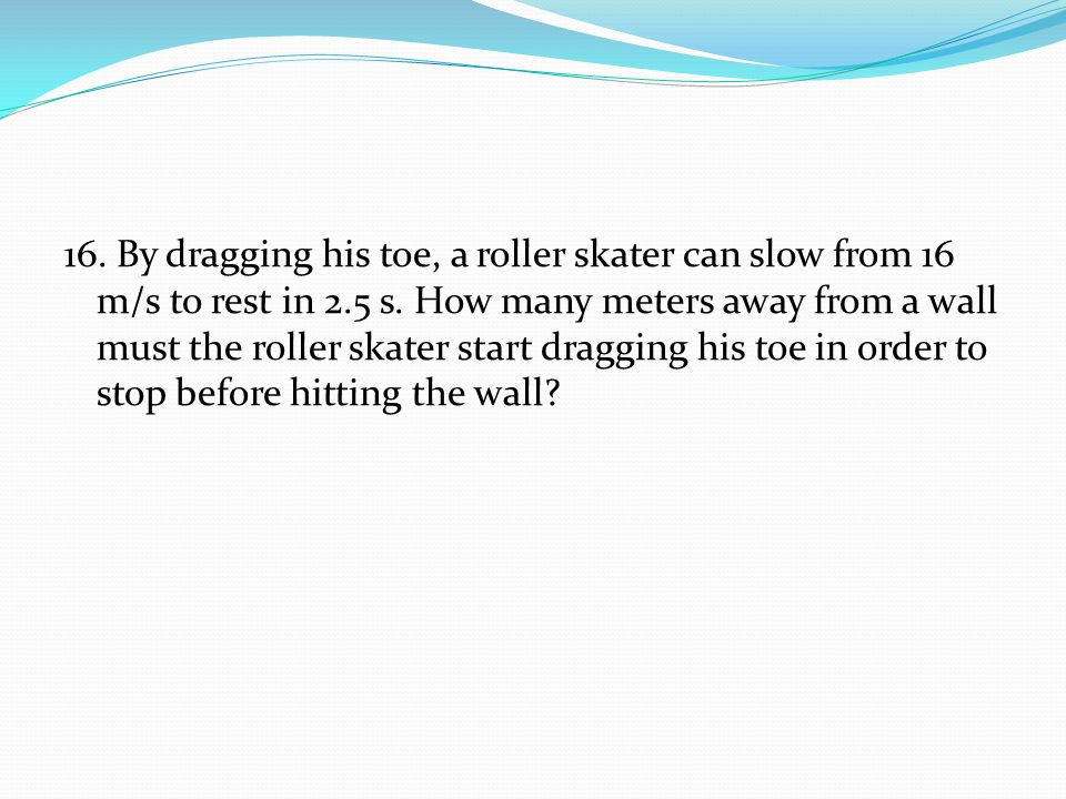 16. By dragging his toe, a roller skater can slow from 16 m/s to rest in 2.5 s. How many meters away from a wall must the roller skater start dragging