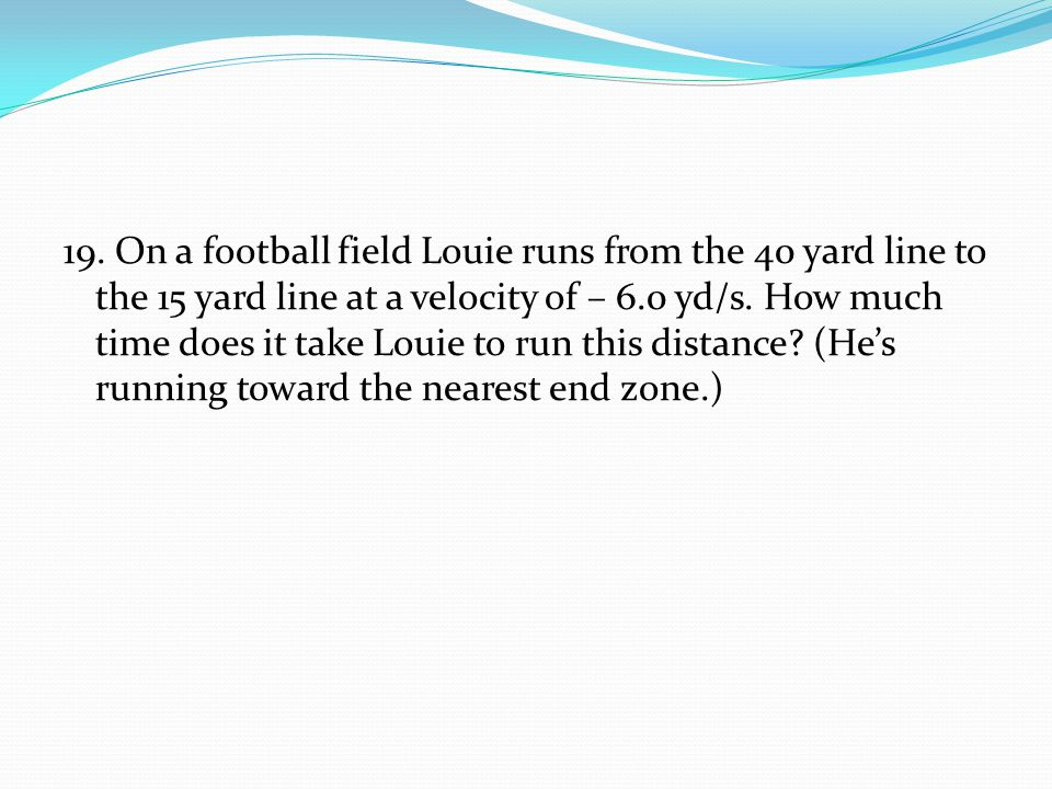 19. On a football field Louie runs from the 40 yard line to the 15 yard line at a velocity of – 6.0 yd/s. How much time does it take Louie to run this