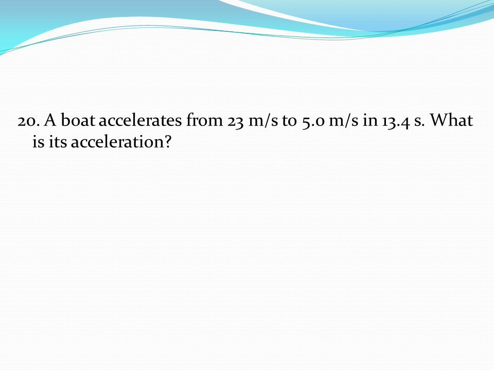 20. A boat accelerates from 23 m/s to 5.0 m/s in 13.4 s. What is its acceleration?