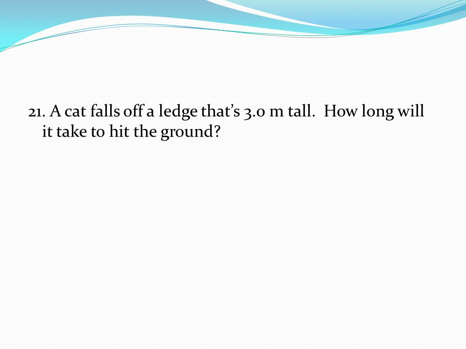 21. A cat falls off a ledge that's 3.0 m tall. How long will it take to hit the ground?