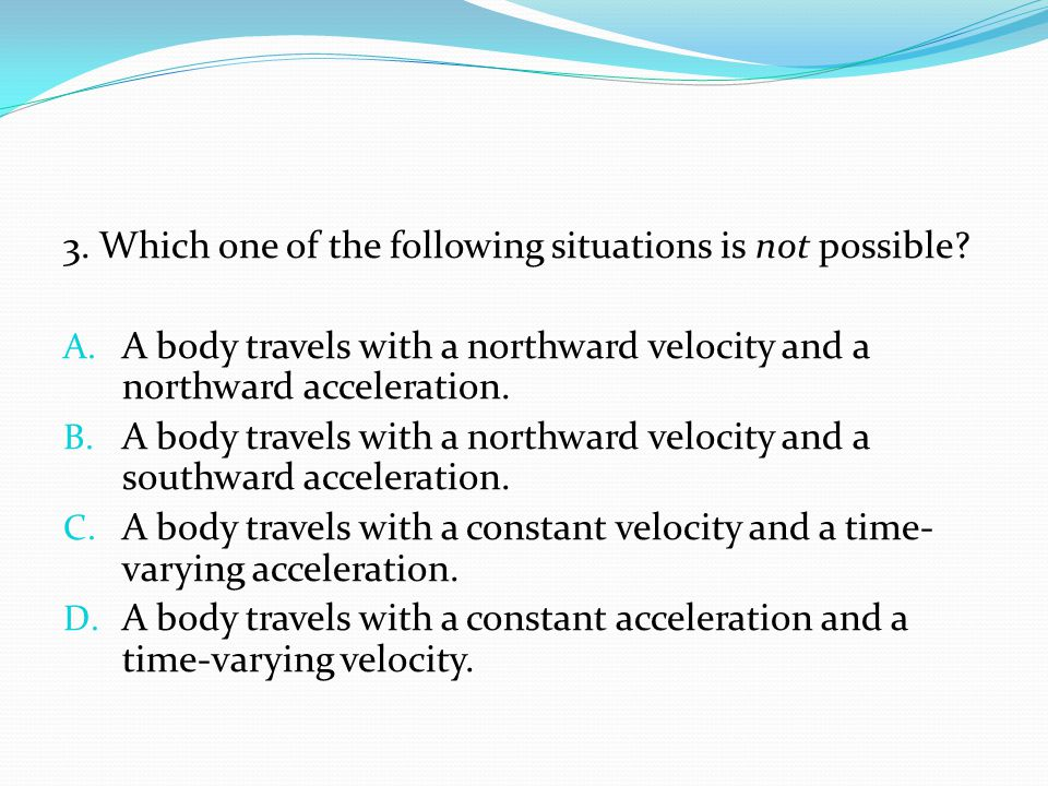 3. Which one of the following situations is not possible? A. A body travels with a northward velocity and a northward acceleration. B. A body travels