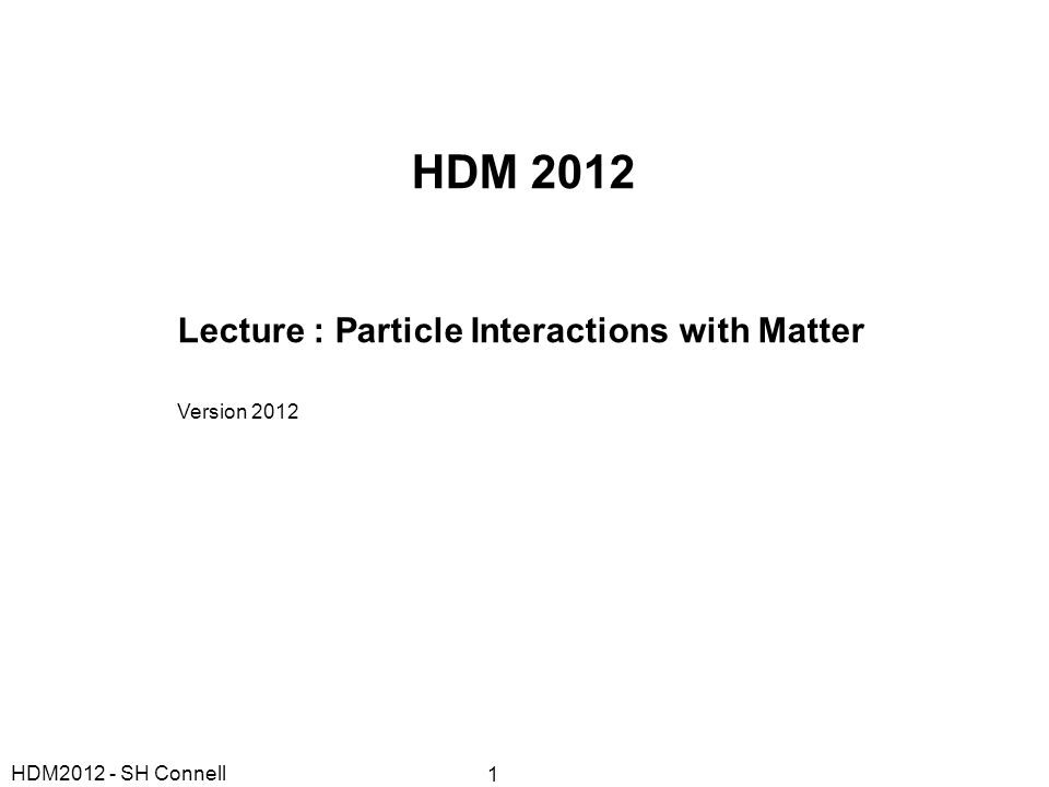 HDM 2012 Lecture : Particle Interactions with Matter Version 2012 HDM2012 - SH Connell 1