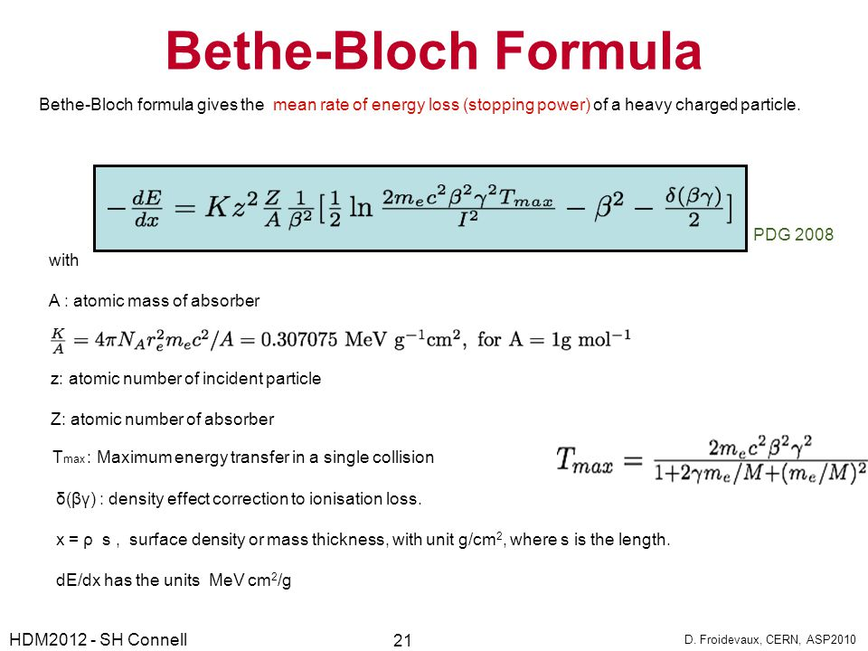 Bethe-Bloch Formula Bethe-Bloch formula gives the mean rate of energy loss (stopping power) of a heavy charged particle. with A : atomic mass of absor