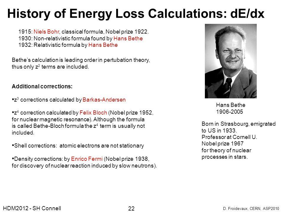 History of Energy Loss Calculations: dE/dx 1915: Niels Bohr, classical formula, Nobel prize 1922. 1930: Non-relativistic formula found by Hans Bethe 1